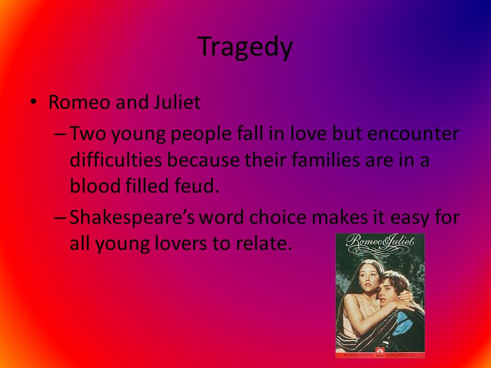 Tragedy Romeo and Juliet – Two young people fall in love but encounter difficulties because their families are in a blood filled feud. – Shakespeare's