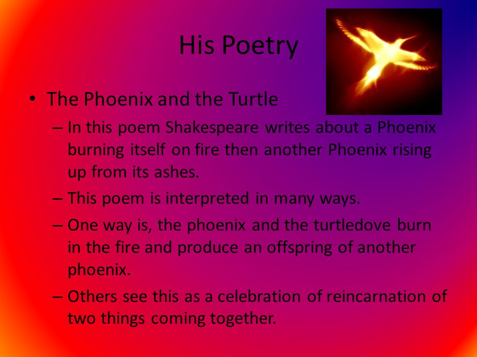 His Poetry The Phoenix and the Turtle – In this poem Shakespeare writes about a Phoenix burning itself on fire then another Phoenix rising up from its