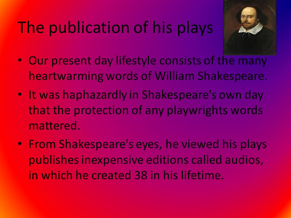 The publication of his plays Our present day lifestyle consists of the many heartwarming words of William Shakespeare. It was haphazardly in Shakespea