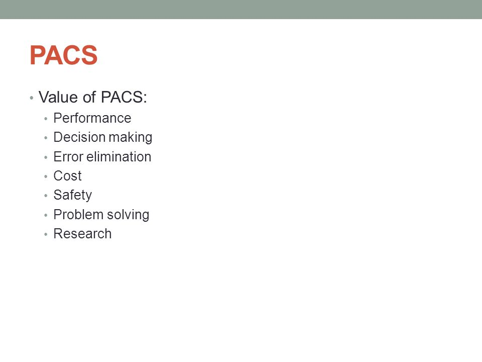 PACS Value of PACS: Performance Decision making Error elimination Cost Safety Problem solving Research