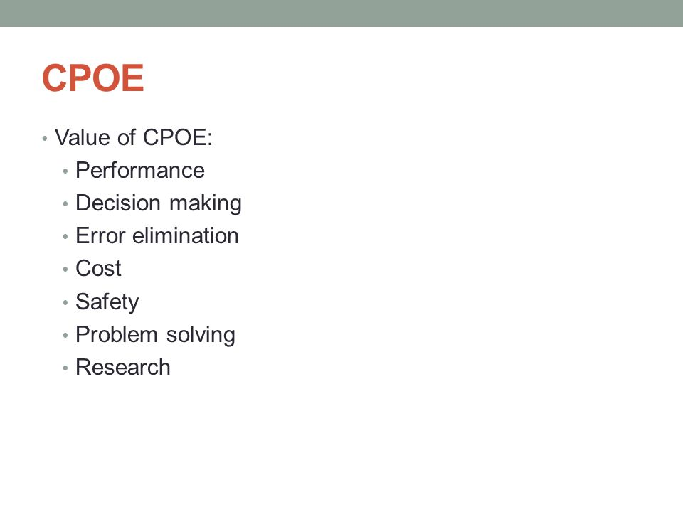 CPOE Value of CPOE: Performance Decision making Error elimination Cost Safety Problem solving Research