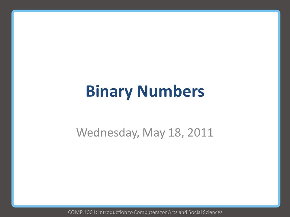 COMP 1001: Introduction to Computers for Arts and Social Sciences Binary Numbers Wednesday, May 18, 2011