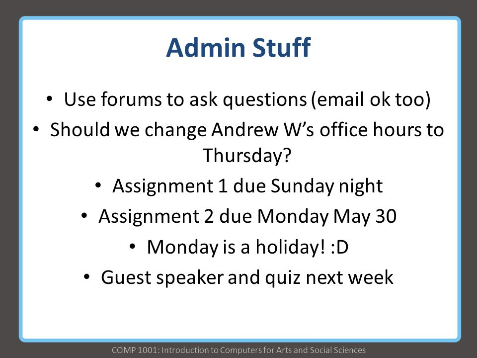 COMP 1001: Introduction to Computers for Arts and Social Sciences Admin Stuff Use forums to ask questions (email ok too) Should we change Andrew W's office hours to Thursday.