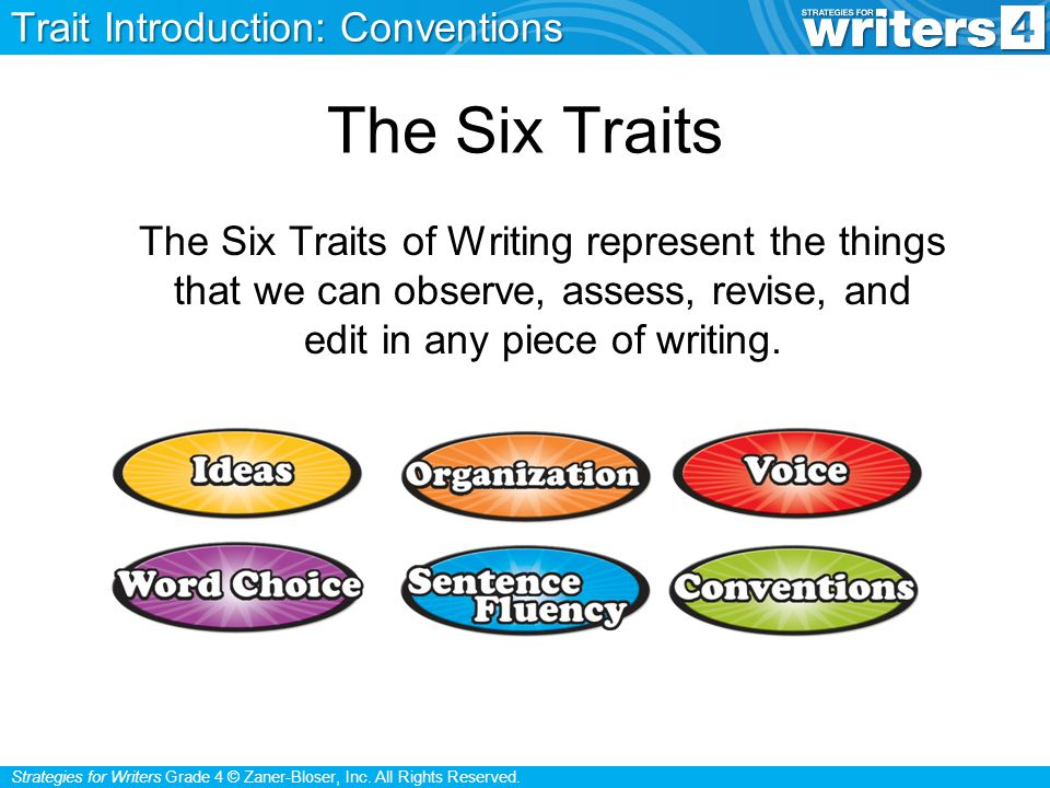 Strategies for Writers Grade 4 © Zaner-Bloser, Inc. All Rights Reserved. The Six Traits The Six Traits of Writing represent the things that we can obs