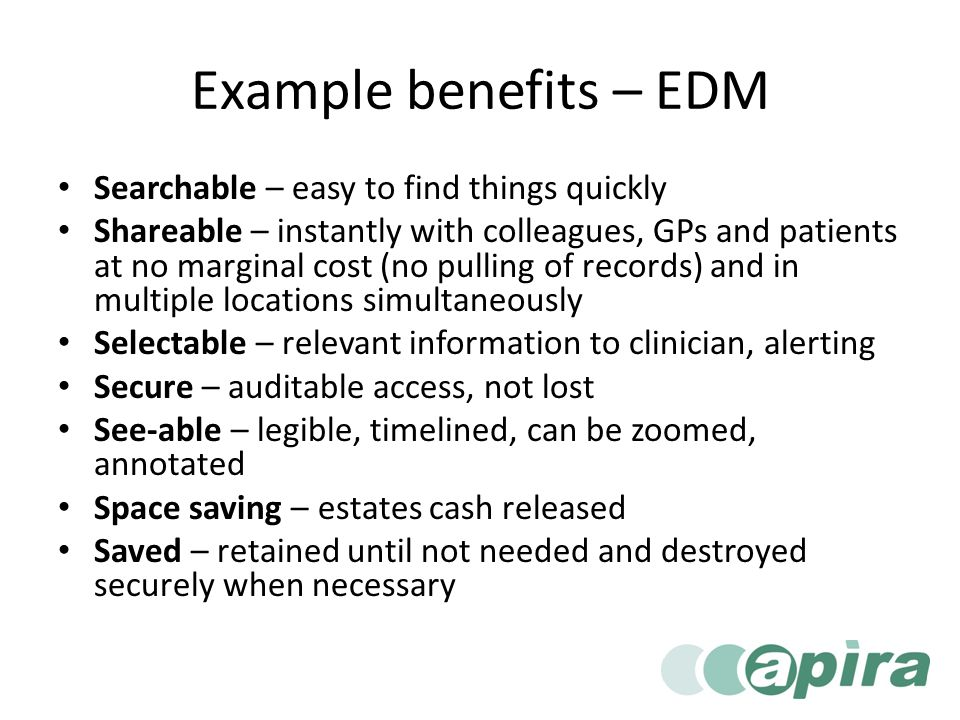 Example benefits – EDM Searchable – easy to find things quickly Shareable – instantly with colleagues, GPs and patients at no marginal cost (no pulling of records) and in multiple locations simultaneously Selectable – relevant information to clinician, alerting Secure – auditable access, not lost See-able – legible, timelined, can be zoomed, annotated Space saving – estates cash released Saved – retained until not needed and destroyed securely when necessary