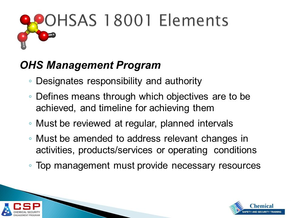 OHS Management Program ◦ Designates responsibility and authority ◦ Defines means through which objectives are to be achieved, and timeline for achieving them ◦ Must be reviewed at regular, planned intervals ◦ Must be amended to address relevant changes in activities, products/services or operating conditions ◦ Top management must provide necessary resources