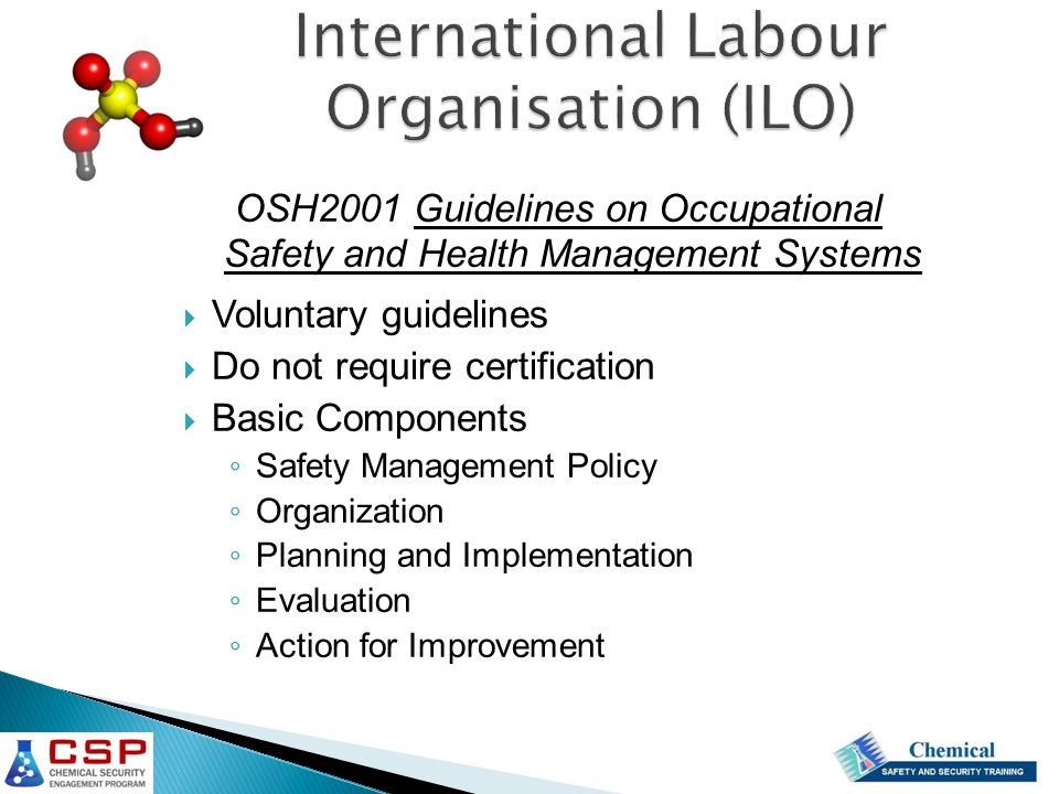 OSH2001 Guidelines on Occupational Safety and Health Management Systems  Voluntary guidelines  Do not require certification  Basic Components ◦ Safety Management Policy ◦ Organization ◦ Planning and Implementation ◦ Evaluation ◦ Action for Improvement