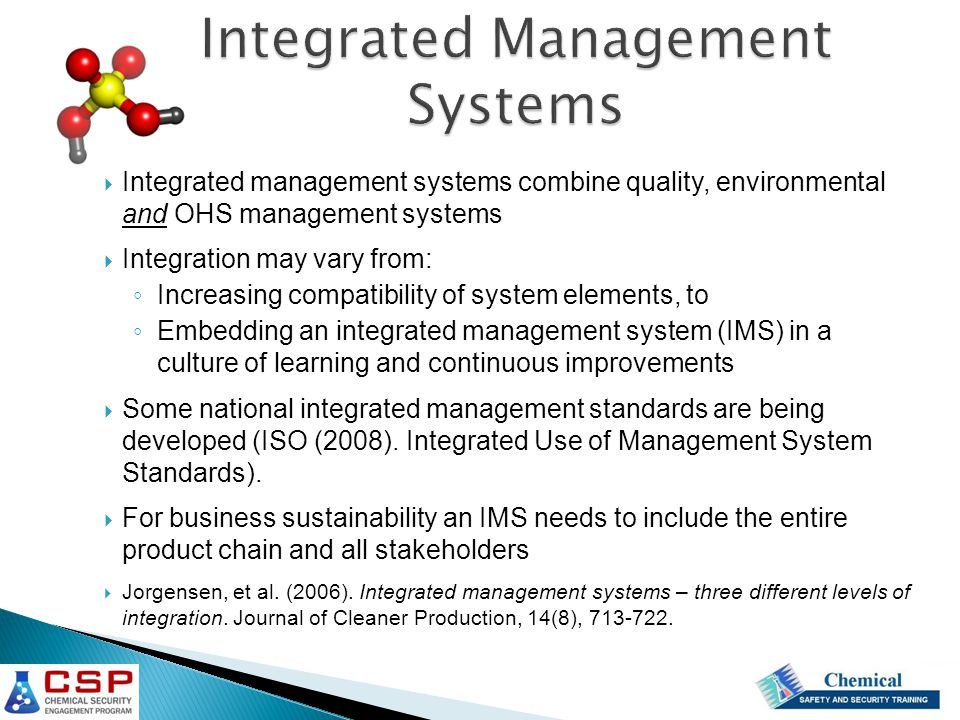 Integrated management systems combine quality, environmental and OHS management systems  Integration may vary from: ◦ Increasing compatibility of system elements, to ◦ Embedding an integrated management system (IMS) in a culture of learning and continuous improvements  Some national integrated management standards are being developed (ISO (2008).