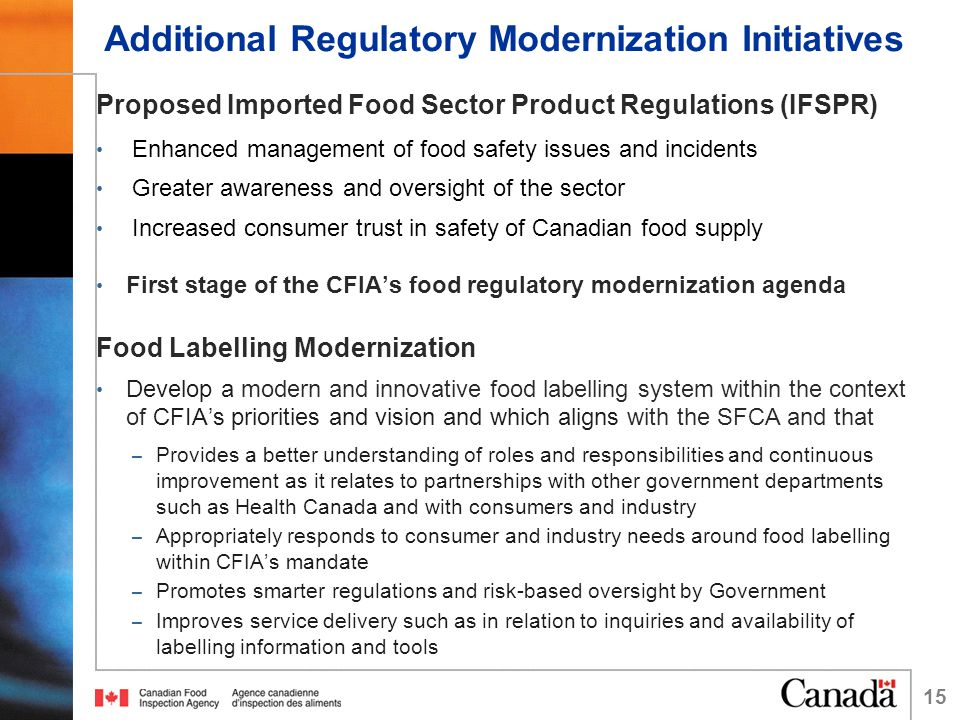 Additional Regulatory Modernization Initiatives Proposed Imported Food Sector Product Regulations (IFSPR) Enhanced management of food safety issues and incidents Greater awareness and oversight of the sector Increased consumer trust in safety of Canadian food supply First stage of the CFIA's food regulatory modernization agenda Food Labelling Modernization Develop a modern and innovative food labelling system within the context of CFIA's priorities and vision and which aligns with the SFCA and that – Provides a better understanding of roles and responsibilities and continuous improvement as it relates to partnerships with other government departments such as Health Canada and with consumers and industry – Appropriately responds to consumer and industry needs around food labelling within CFIA's mandate – Promotes smarter regulations and risk-based oversight by Government – Improves service delivery such as in relation to inquiries and availability of labelling information and tools 15