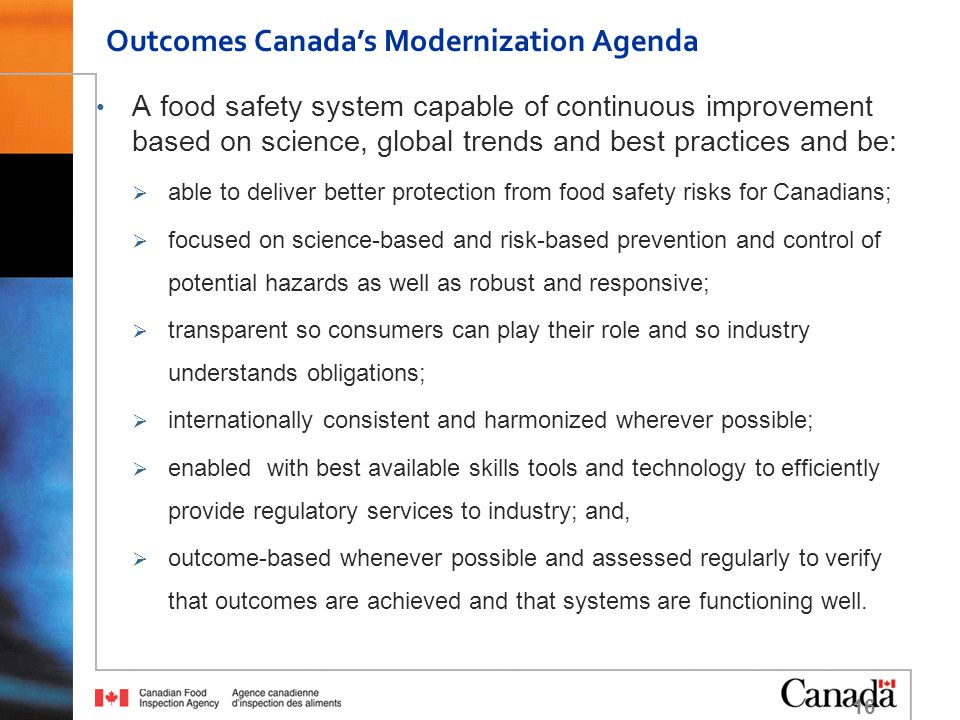 A food safety system capable of continuous improvement based on science, global trends and best practices and be:  able to deliver better protection from food safety risks for Canadians;  focused on science-based and risk-based prevention and control of potential hazards as well as robust and responsive;  transparent so consumers can play their role and so industry understands obligations;  internationally consistent and harmonized wherever possible;  enabled with best available skills tools and technology to efficiently provide regulatory services to industry; and,  outcome-based whenever possible and assessed regularly to verify that outcomes are achieved and that systems are functioning well.