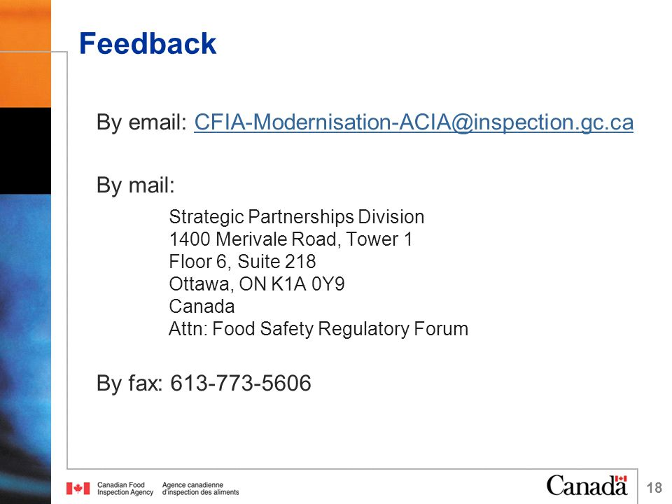 Feedback By email: CFIA-Modernisation-ACIA@inspection.gc.caCFIA-Modernisation-ACIA@inspection.gc.ca By mail: Strategic Partnerships Division 1400 Merivale Road, Tower 1 Floor 6, Suite 218 Ottawa, ON K1A 0Y9 Canada Attn: Food Safety Regulatory Forum By fax: 613-773-5606 18