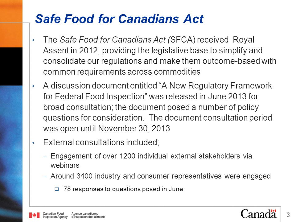 Safe Food for Canadians Act The Safe Food for Canadians Act (SFCA) received Royal Assent in 2012, providing the legislative base to simplify and consolidate our regulations and make them outcome-based with common requirements across commodities A discussion document entitled A New Regulatory Framework for Federal Food Inspection was released in June 2013 for broad consultation; the document posed a number of policy questions for consideration.
