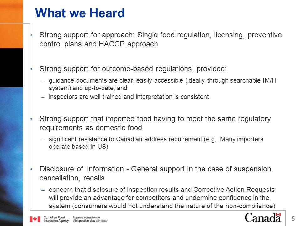What we Heard Strong support for approach: Single food regulation, licensing, preventive control plans and HACCP approach Strong support for outcome-based regulations, provided: – guidance documents are clear, easily accessible (ideally through searchable IM/IT system) and up-to-date; and – inspectors are well trained and interpretation is consistent Strong support that imported food having to meet the same regulatory requirements as domestic food – significant resistance to Canadian address requirement (e.g.