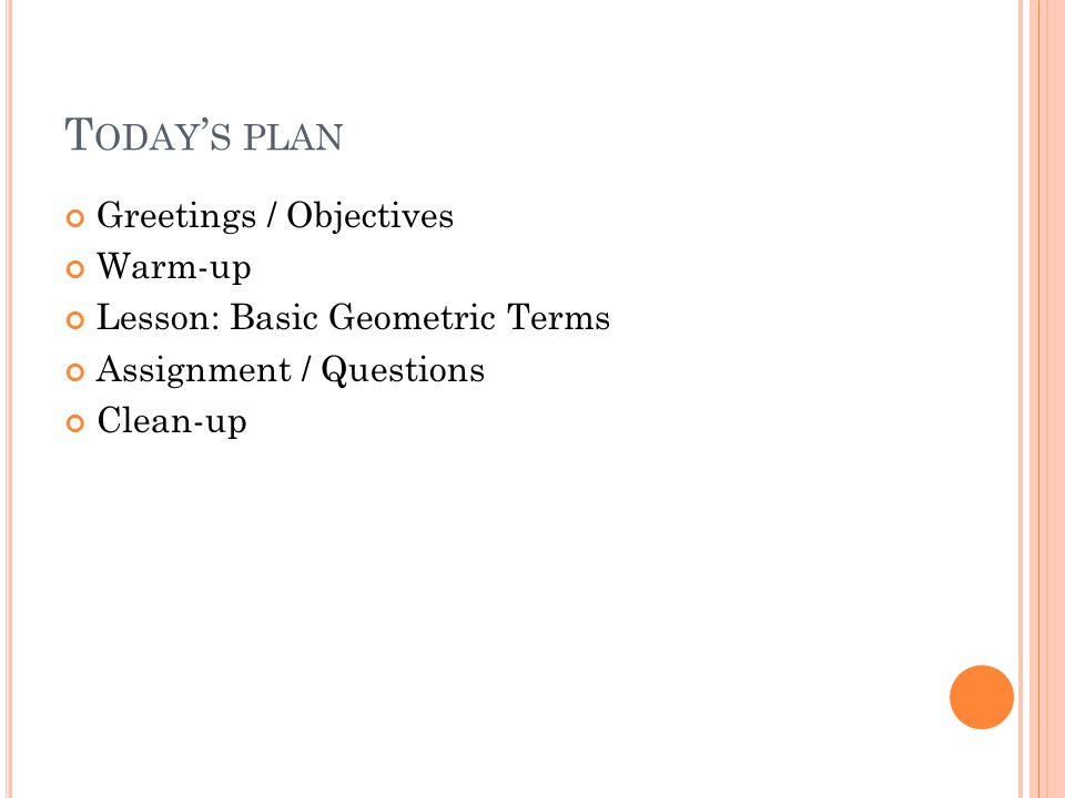 T ODAY ' S PLAN Greetings / Objectives Warm-up Lesson: Basic Geometric Terms Assignment / Questions Clean-up
