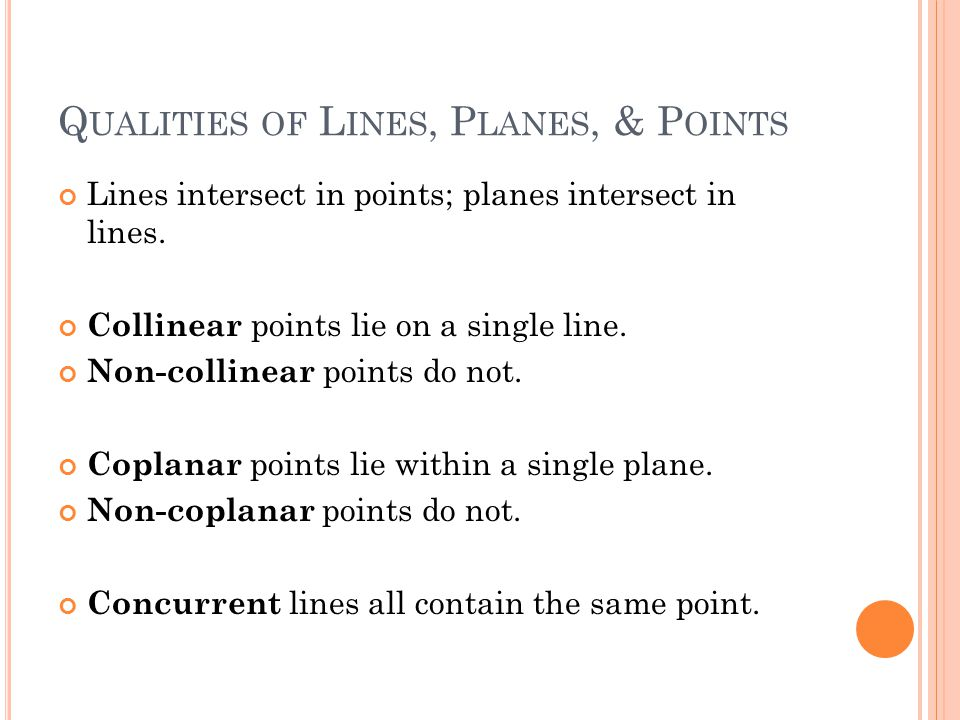 Q UALITIES OF L INES, P LANES, & P OINTS Lines intersect in points; planes intersect in lines. Collinear points lie on a single line. Non-collinear po