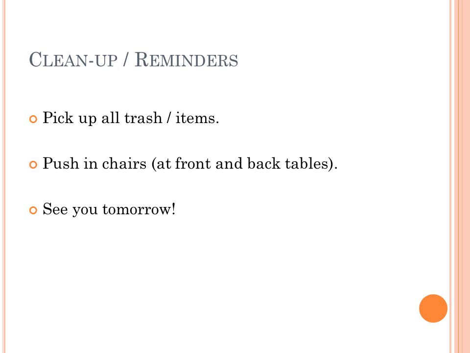 C LEAN - UP / R EMINDERS Pick up all trash / items. Push in chairs (at front and back tables). See you tomorrow!