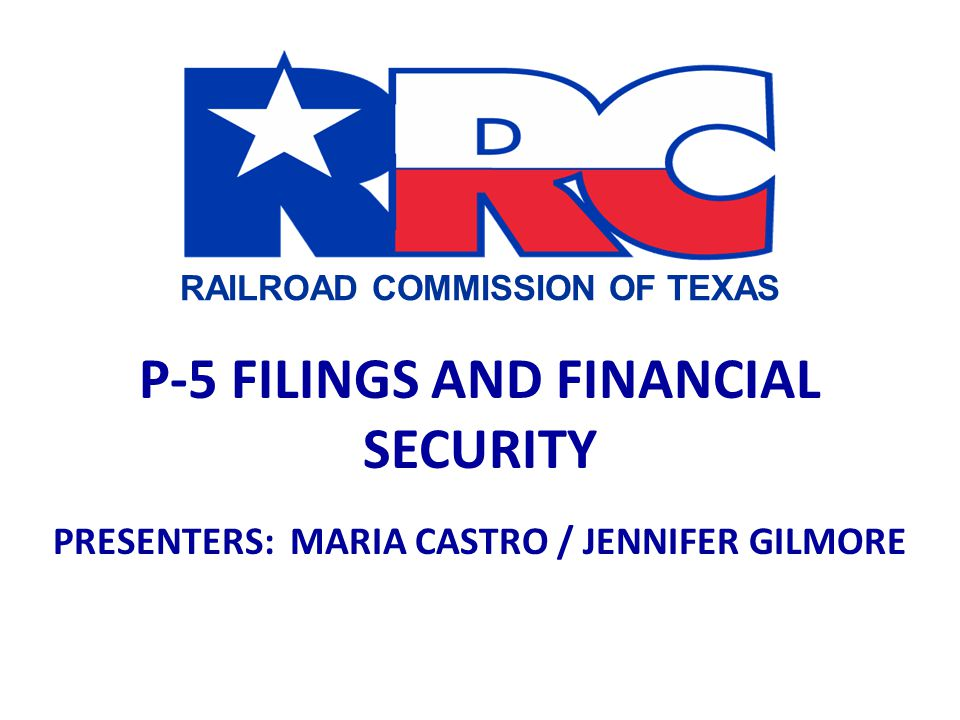 RAILROAD COMMISSION OF TEXAS P-5 FILINGS AND FINANCIAL SECURITY PRESENTERS: MARIA CASTRO / JENNIFER GILMORE