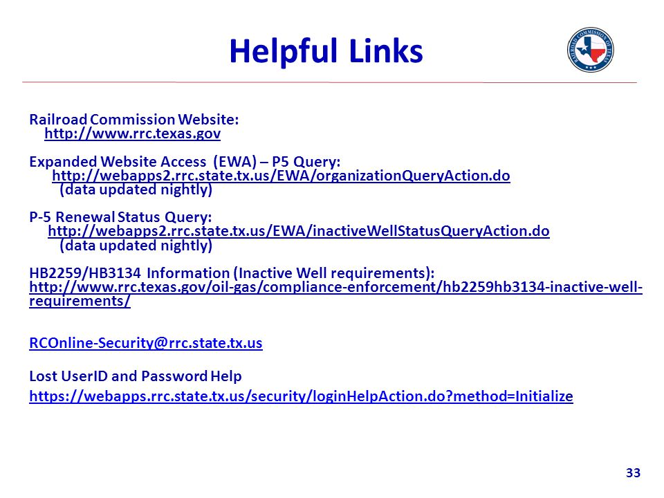 Helpful Links Railroad Commission Website: http://www.rrc.texas.gov Expanded Website Access (EWA) – P5 Query: http://webapps2.rrc.state.tx.us/EWA/orga