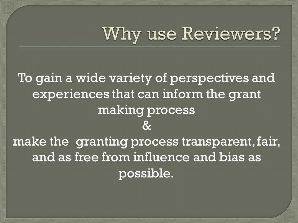 To gain a wide variety of perspectives and experiences that can inform the grant making process & make the granting process transparent, fair, and as free from influence and bias as possible.