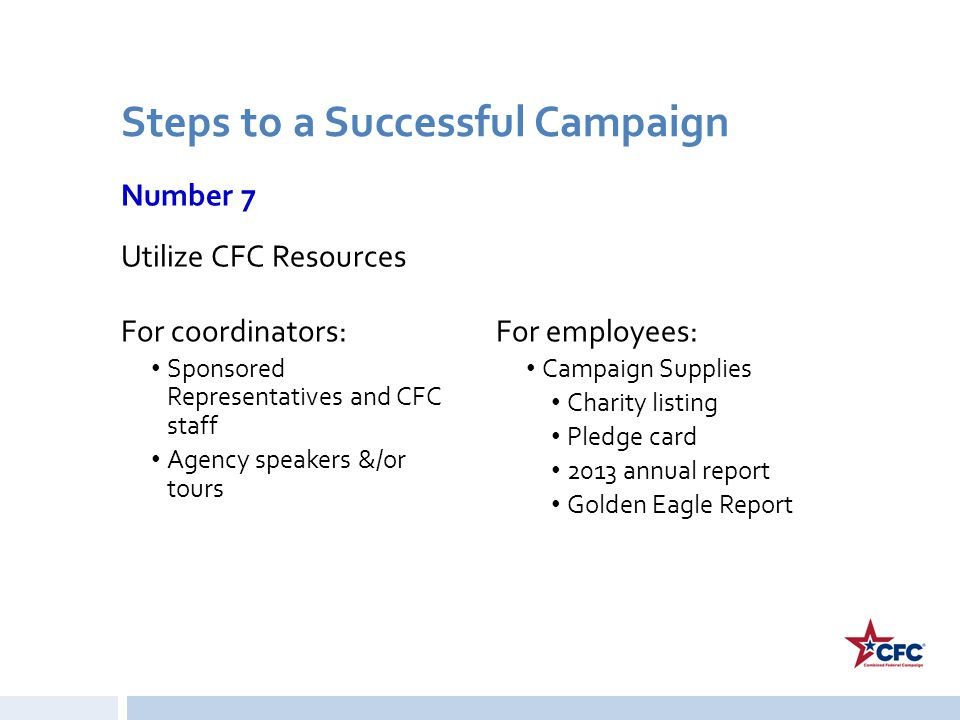 Steps to a Successful Campaign Number 7 Utilize CFC Resources For coordinators: Sponsored Representatives and CFC staff Agency speakers &/or tours For