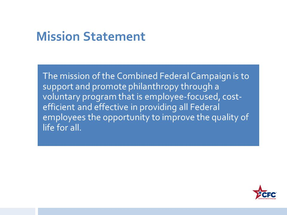 Mission Statement The mission of the Combined Federal Campaign is to support and promote philanthropy through a voluntary program that is employee-foc