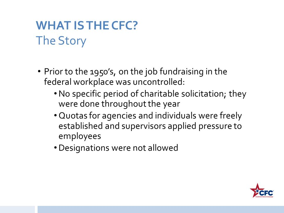 WHAT IS THE CFC? The Story Prior to the 1950's, on the job fundraising in the federal workplace was uncontrolled: No specific period of charitable sol