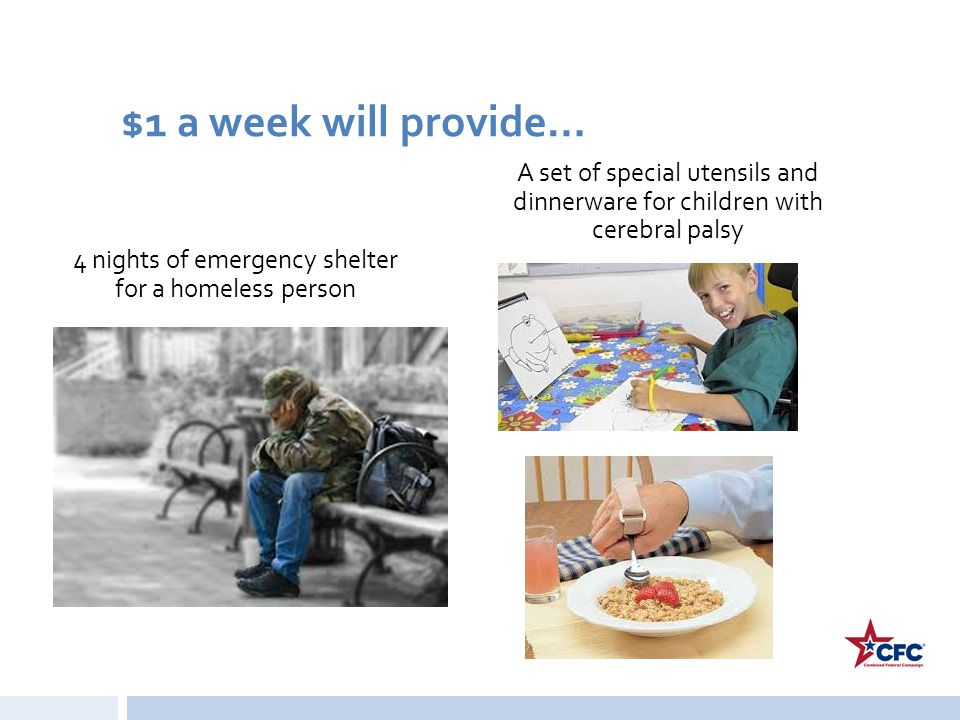 $1 a week will provide… 4 nights of emergency shelter for a homeless person A set of special utensils and dinnerware for children with cerebral palsy