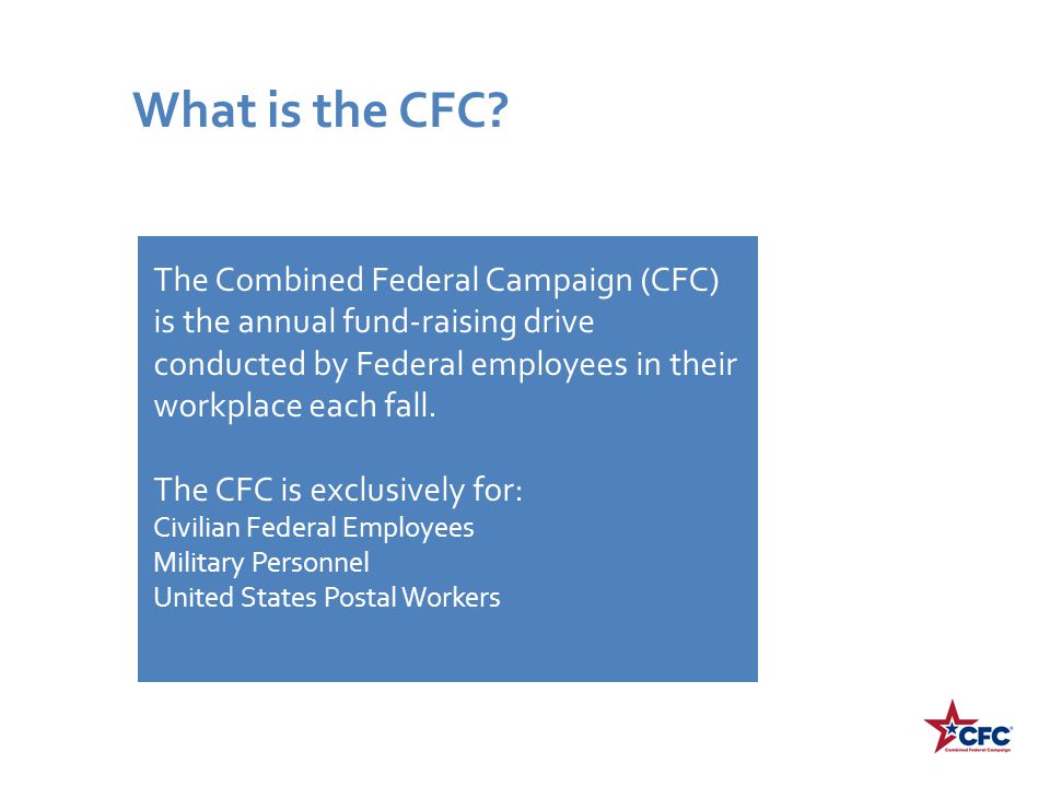 The Combined Federal Campaign (CFC) is the annual fund-raising drive conducted by Federal employees in their workplace each fall. The CFC is exclusive
