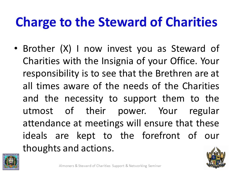 Charge to the Steward of Charities Brother (X) I now invest you as Steward of Charities with the Insignia of your Office.