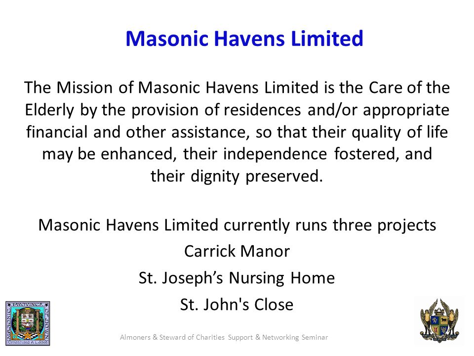 Masonic Havens Limited The Mission of Masonic Havens Limited is the Care of the Elderly by the provision of residences and/or appropriate financial and other assistance, so that their quality of life may be enhanced, their independence fostered, and their dignity preserved.