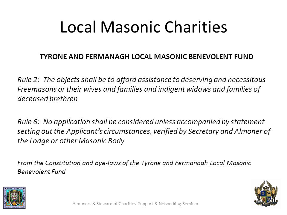 Local Masonic Charities TYRONE AND FERMANAGH LOCAL MASONIC BENEVOLENT FUND Rule 2: The objects shall be to afford assistance to deserving and necessitous Freemasons or their wives and families and indigent widows and families of deceased brethren Rule 6: No application shall be considered unless accompanied by statement setting out the Applicant's circumstances, verified by Secretary and Almoner of the Lodge or other Masonic Body From the Constitution and Bye-laws of the Tyrone and Fermanagh Local Masonic Benevolent Fund Almoners & Steward of Charities Support & Networking Seminar