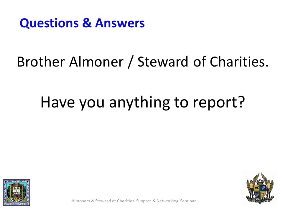 Questions & Answers Almoners & Steward of Charities Support & Networking Seminar Brother Almoner / Steward of Charities.