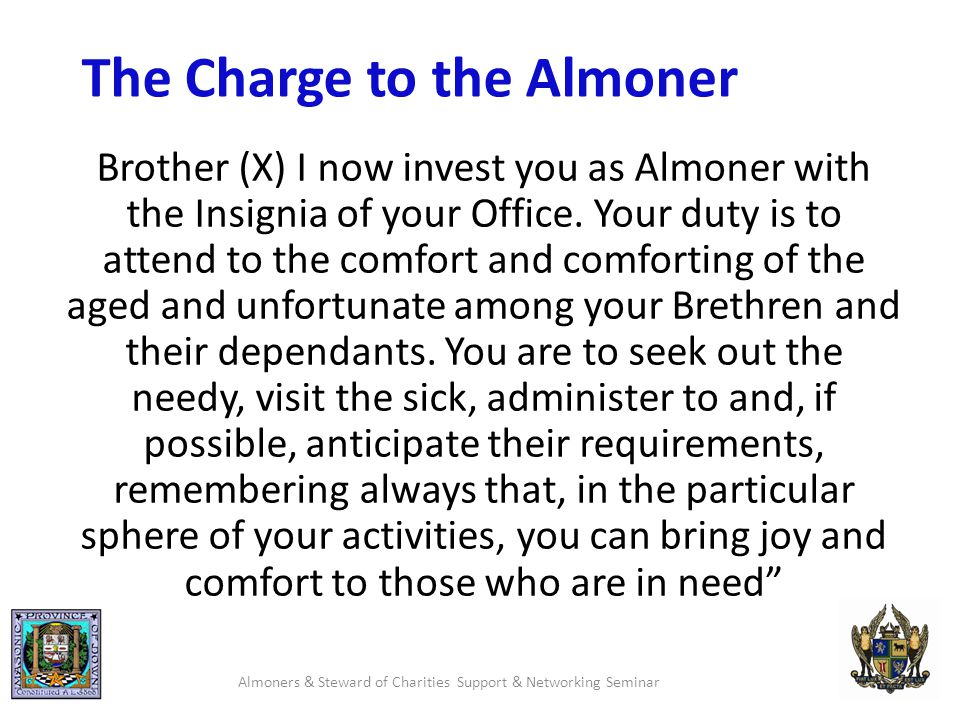 The Charge to the Almoner Brother (X) I now invest you as Almoner with the Insignia of your Office.