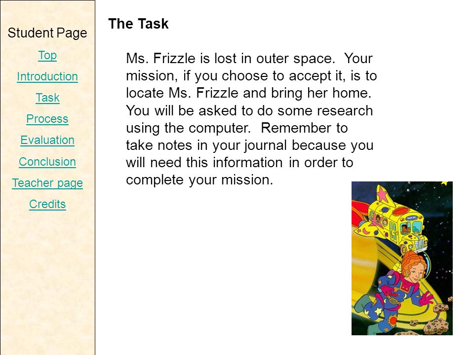 Student Page Top Introduction Task Process Evaluation Conclusion Teacher page Credits The Task Ms. Frizzle is lost in outer space. Your mission, if yo