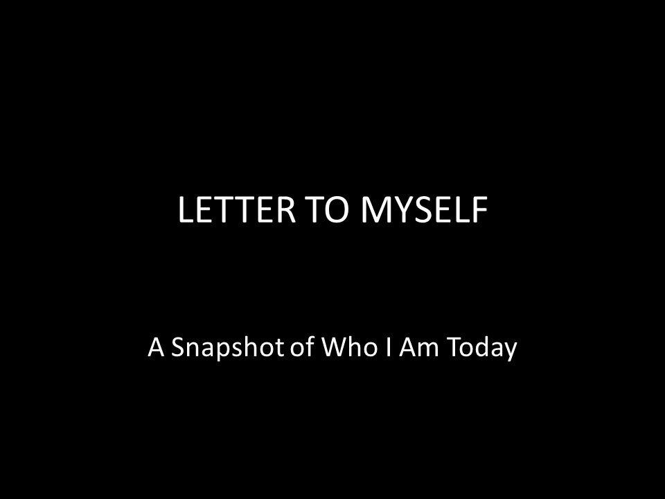 LETTER TO MYSELF A Snapshot of Who I Am Today