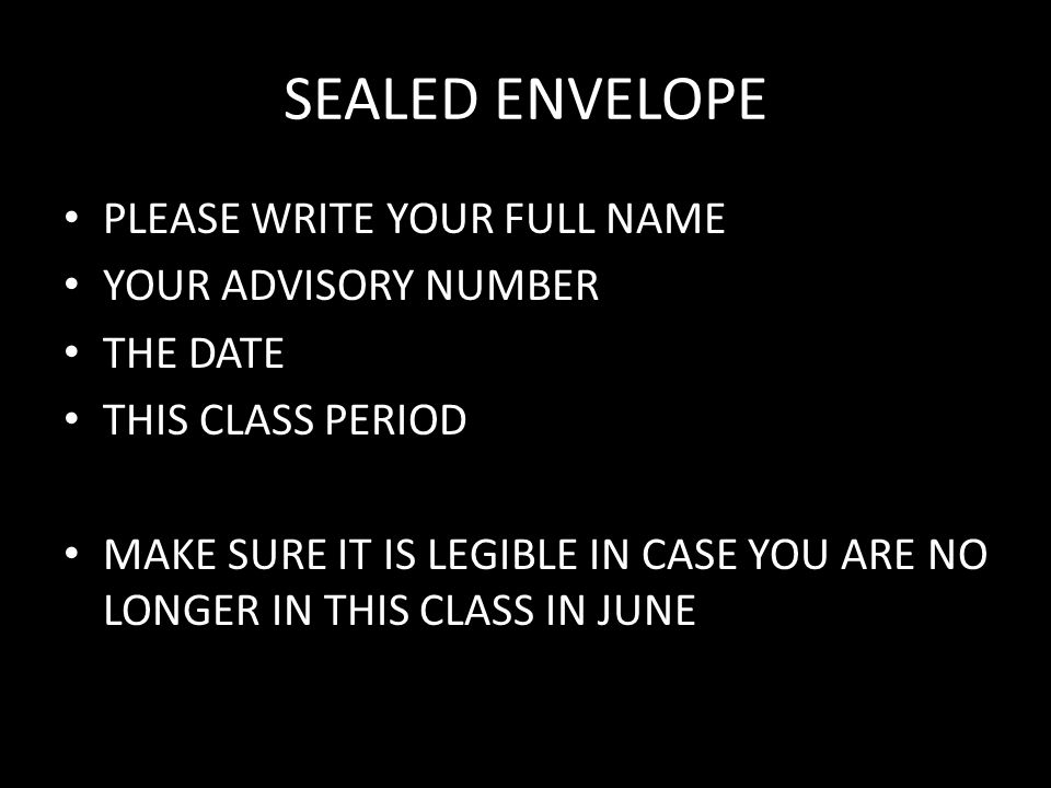 SEALED ENVELOPE PLEASE WRITE YOUR FULL NAME YOUR ADVISORY NUMBER THE DATE THIS CLASS PERIOD MAKE SURE IT IS LEGIBLE IN CASE YOU ARE NO LONGER IN THIS