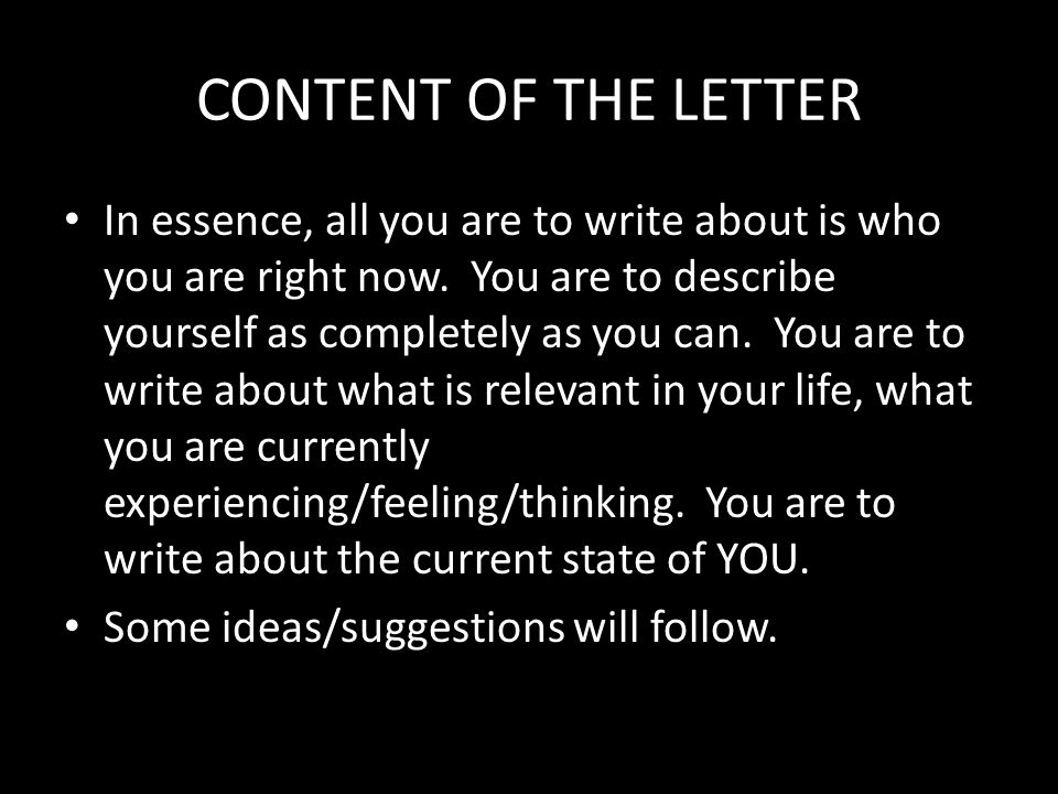 CONTENT OF THE LETTER In essence, all you are to write about is who you are right now.