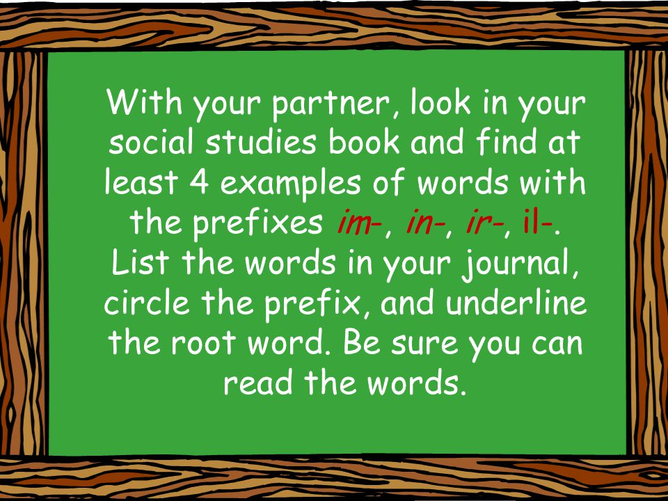 With your partner, look in your social studies book and find at least 4 examples of words with the prefixes im-, in-, ir-, il-. List the words in your