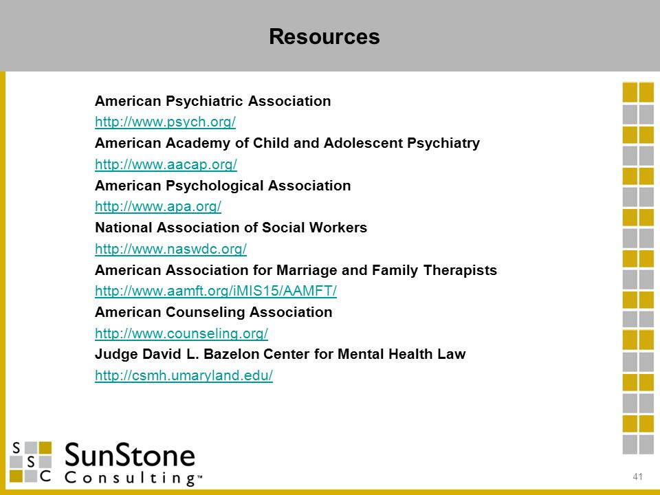 Resources American Psychiatric Association http://www.psych.org/ American Academy of Child and Adolescent Psychiatry http://www.aacap.org/ American Psychological Association http://www.apa.org/ National Association of Social Workers http://www.naswdc.org/ American Association for Marriage and Family Therapists http://www.aamft.org/iMIS15/AAMFT/ American Counseling Association http://www.counseling.org/ Judge David L.
