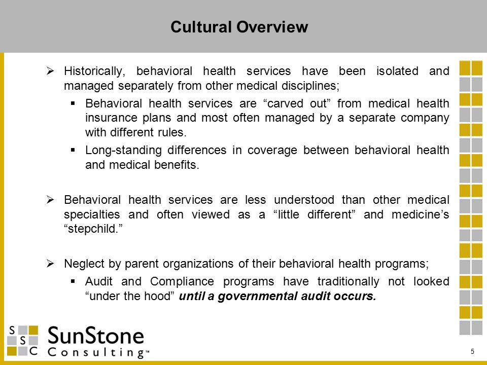 Cultural Overview  Historically, behavioral health services have been isolated and managed separately from other medical disciplines;  Behavioral health services are carved out from medical health insurance plans and most often managed by a separate company with different rules.
