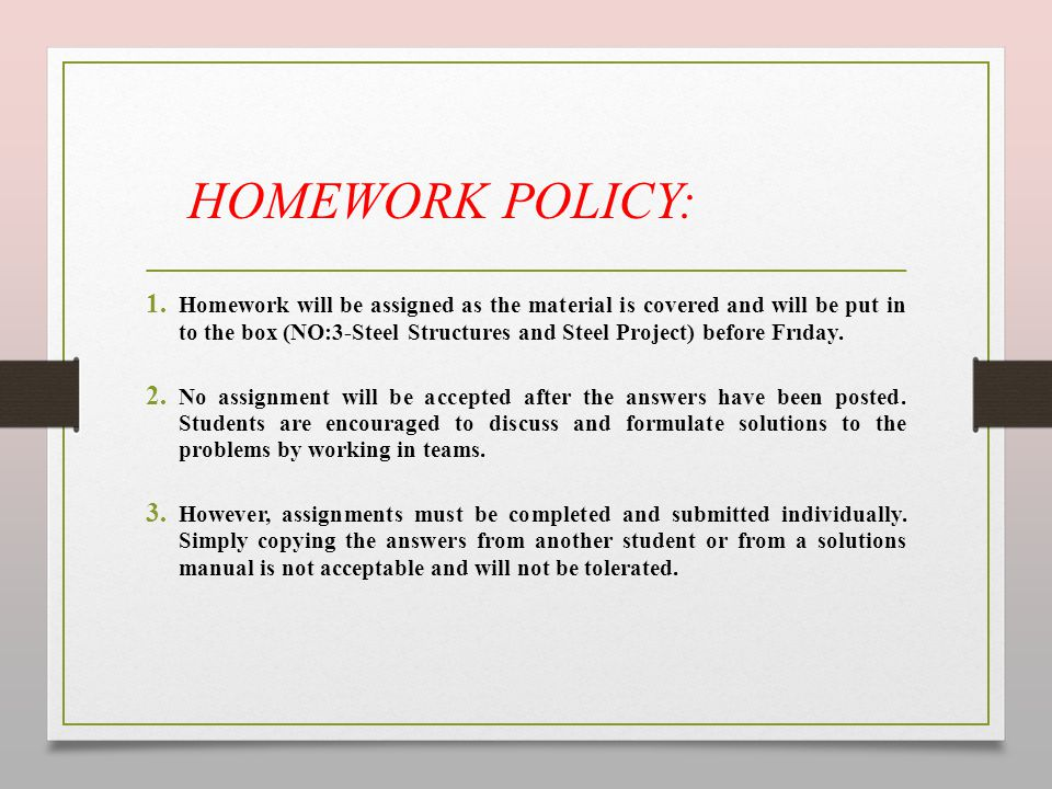 HOMEWORK POLICY: 1. Homework will be assigned as the material is covered and will be put in to the box (NO:3-Steel Structures and Steel Project) befor