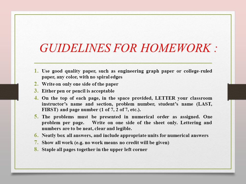 GUIDELINES FOR HOMEWORK : 1. Use good quality paper, such as engineering graph paper or college-ruled paper, any color, with no spiral edges 2. Write