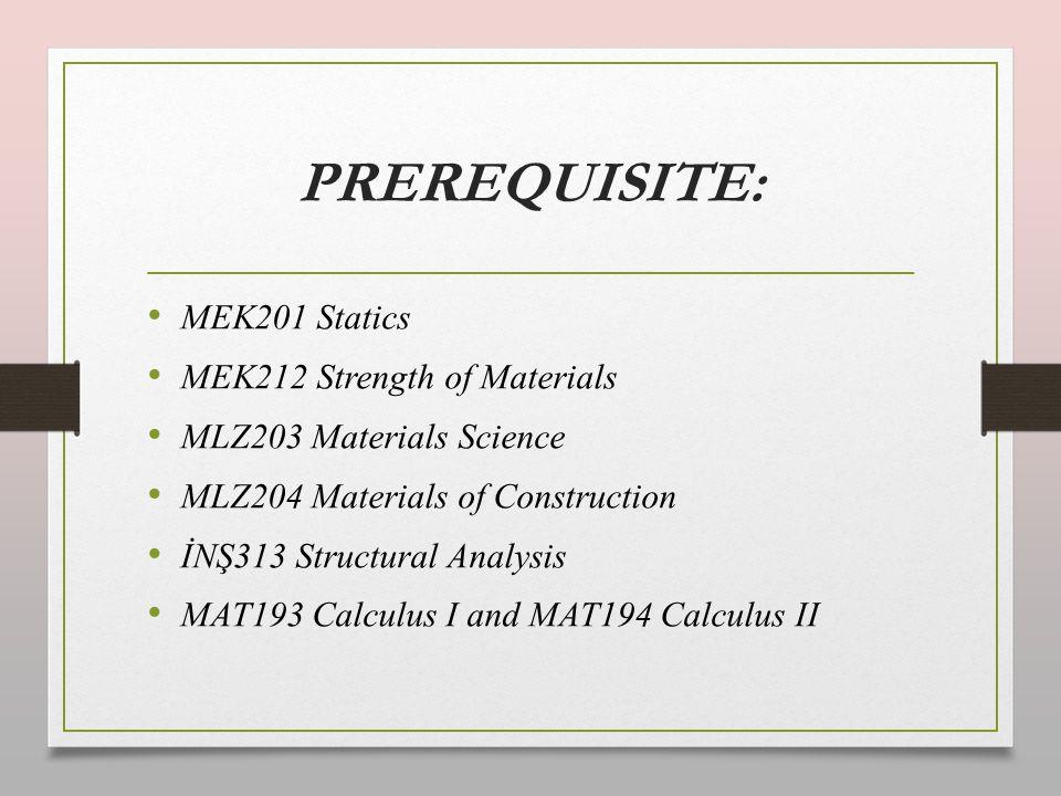 PREREQUISITE: MEK201 Statics MEK212 Strength of Materials MLZ203 Materials Science MLZ204 Materials of Construction İNŞ313 Structural Analysis MAT193