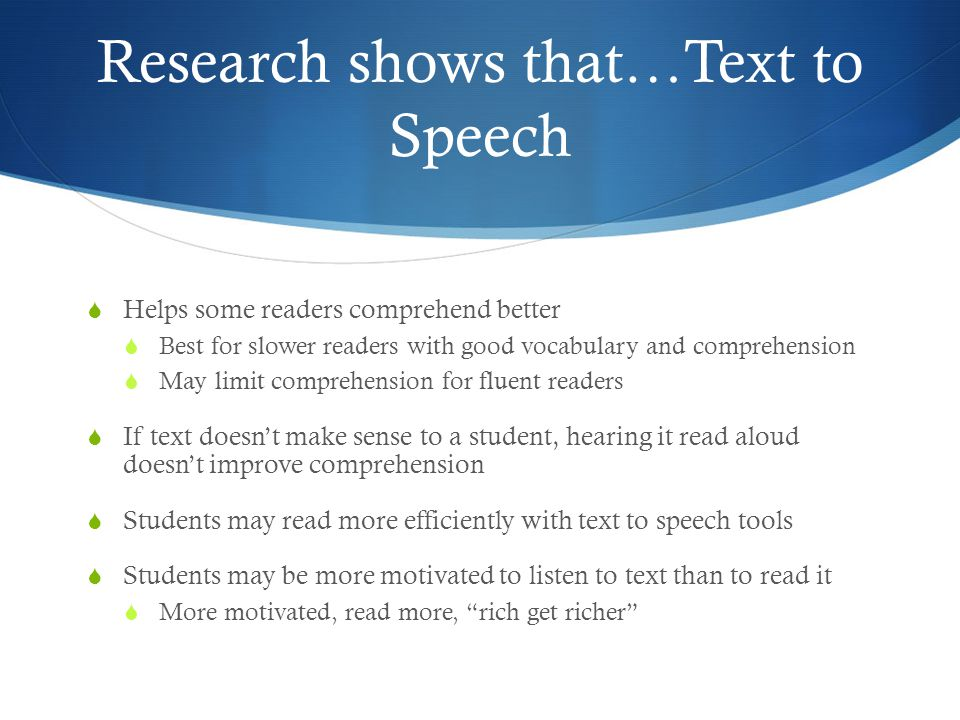 Research shows that…Text to Speech  Helps some readers comprehend better  Best for slower readers with good vocabulary and comprehension  May limit comprehension for fluent readers  If text doesn't make sense to a student, hearing it read aloud doesn't improve comprehension  Students may read more efficiently with text to speech tools  Students may be more motivated to listen to text than to read it  More motivated, read more, rich get richer