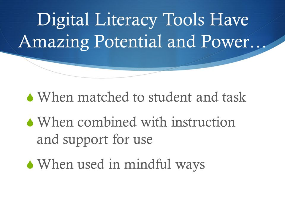 Digital Literacy Tools Have Amazing Potential and Power…  When matched to student and task  When combined with instruction and support for use  When used in mindful ways