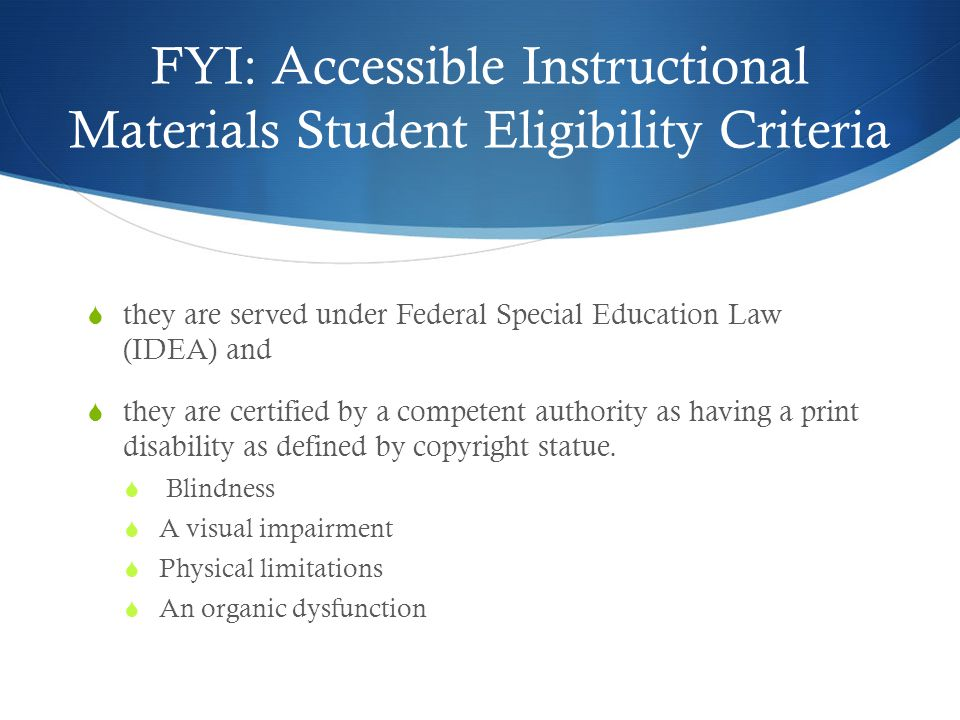 FYI: Accessible Instructional Materials Student Eligibility Criteria  they are served under Federal Special Education Law (IDEA) and  they are certified by a competent authority as having a print disability as defined by copyright statue.