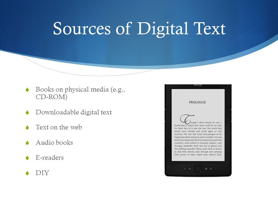 Sources of Digital Text  Books on physical media (e.g., CD-ROM)  Downloadable digital text  Text on the web  Audio books  E-readers  DIY