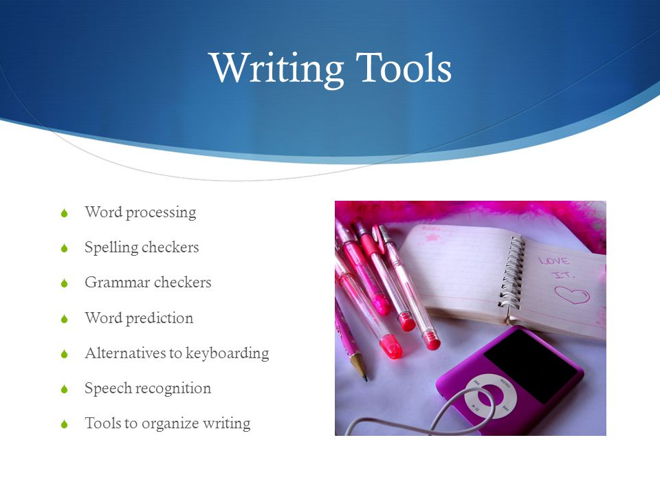 Writing Tools  Word processing  Spelling checkers  Grammar checkers  Word prediction  Alternatives to keyboarding  Speech recognition  Tools to organize writing