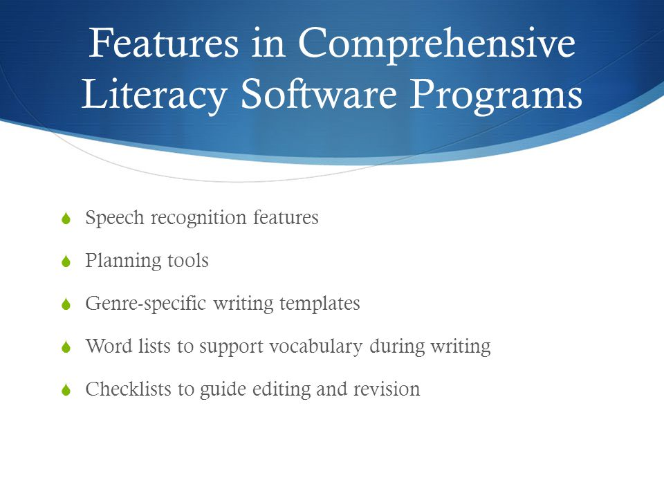Features in Comprehensive Literacy Software Programs  Speech recognition features  Planning tools  Genre-specific writing templates  Word lists to support vocabulary during writing  Checklists to guide editing and revision