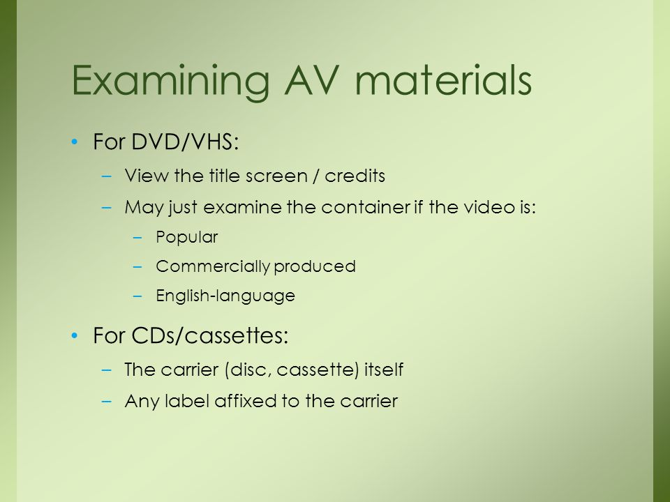 For DVD/VHS: –View the title screen / credits –May just examine the container if the video is: –Popular –Commercially produced –English-language For CDs/cassettes: –The carrier (disc, cassette) itself –Any label affixed to the carrier Examining AV materials